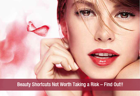 Beauty Shortcuts Not Worth Taking a Risk – Find Out!!